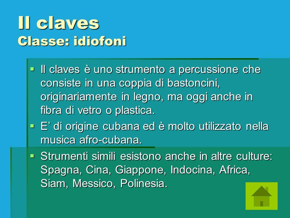Il claves Classe: idiofoni Il claves è uno strumento a percussione che consiste in una coppia di bastoncini, originariamente in legno, ma oggi anche i