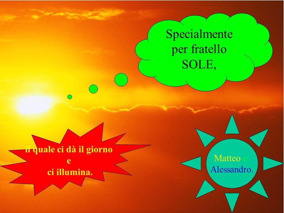 Specialmente per fratello SOLE, il quale ci dà il giorno e ci illumina. Matteo e Alessandro.