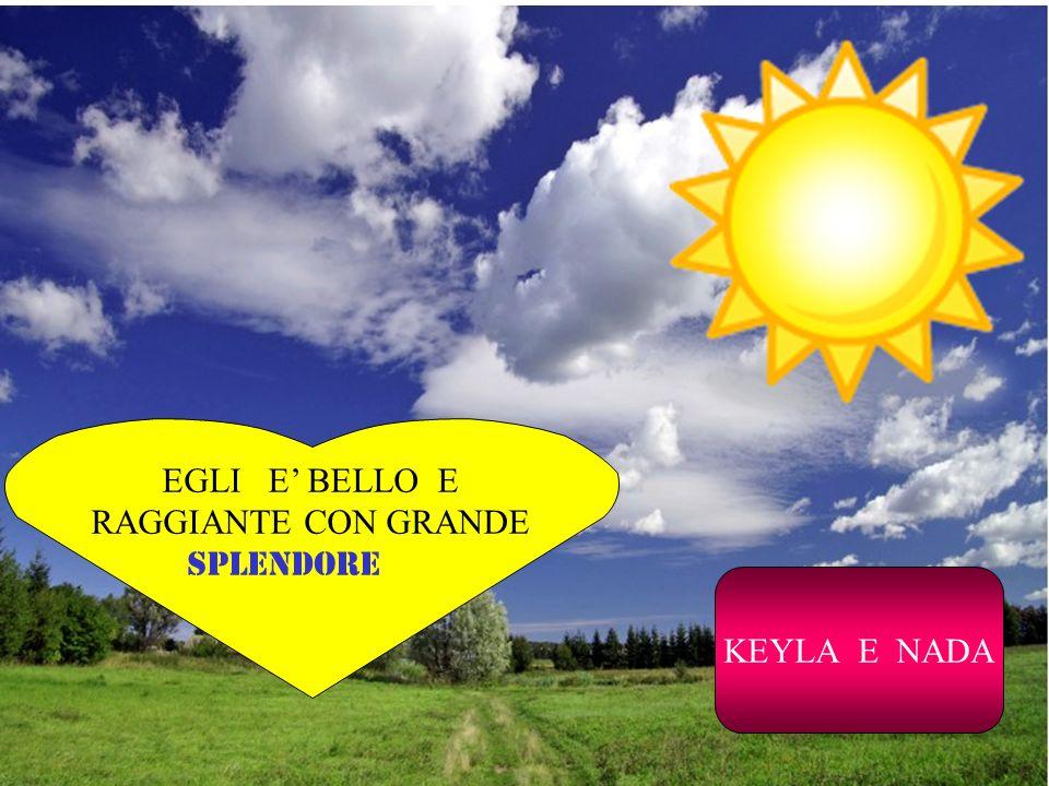 EGLI E BELLO E RAGGIANTE CON GRANDE SPLENDORE KEYLA E NADA