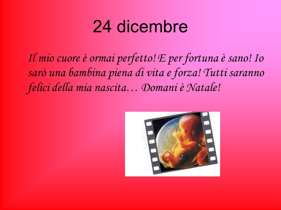 24 dicembre Il mio cuore è ormai perfetto! E per fortuna è sano! Io sarò una bambina piena di vita e forza! Tutti saranno felici della mia nascita… Do