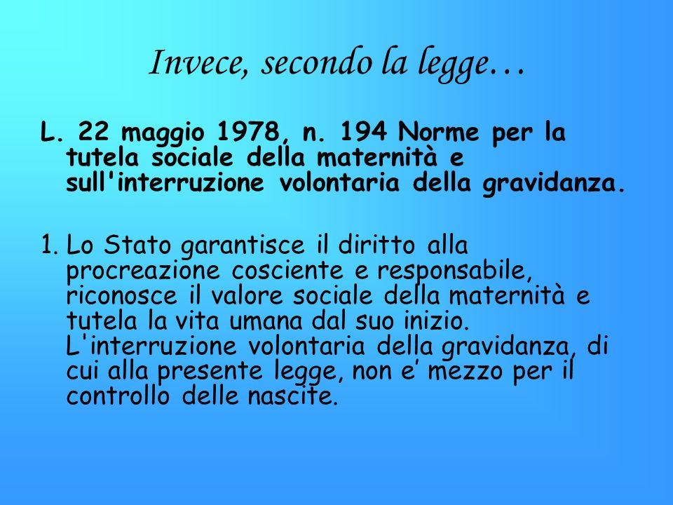 Invece, secondo la legge… L. 22 maggio 1978, n. 194 Norme per la tutela sociale della maternità e sull'interruzione volontaria della gravidanza. 1. Lo