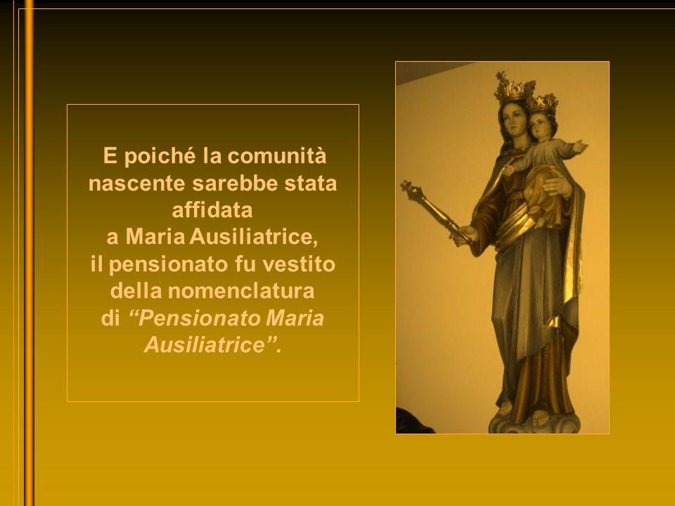 E poiché la comunità nascente sarebbe stata affidata a Maria Ausiliatrice, il pensionato fu vestito della nomenclatura di Pensionato Maria Ausiliatric