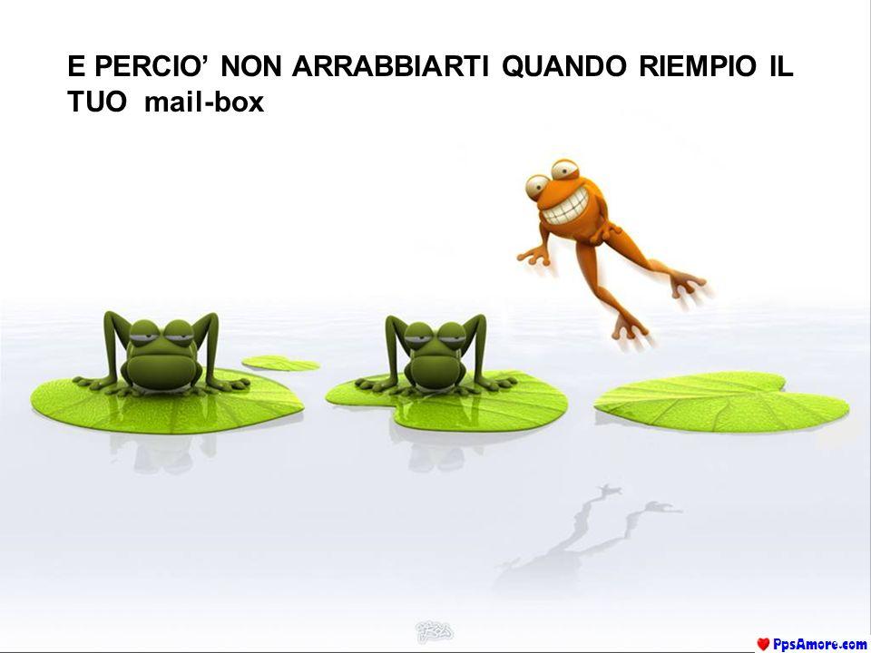 E PERCIO NON ARRABBIARTI QUANDO RIEMPIO IL TUO mail-box
