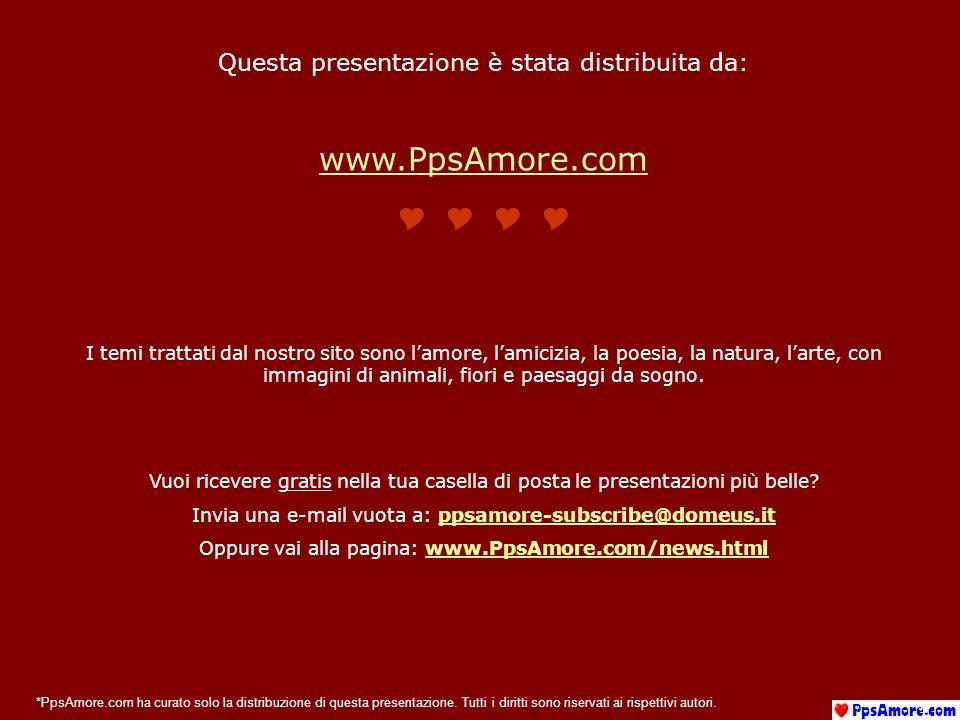 Questa presentazione è stata distribuita da: www.PpsAmore.com I temi trattati dal nostro sito sono lamore, lamicizia, la poesia, la natura, larte, con