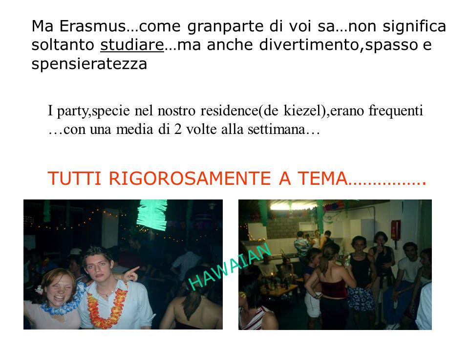 Ma Erasmus…come granparte di voi sa…non significa soltanto studiare…ma anche divertimento,spasso e spensieratezza I party,specie nel nostro residence(de kiezel),erano frequenti …con una media di 2 volte alla settimana… TUTTI RIGOROSAMENTE A TEMA…………….