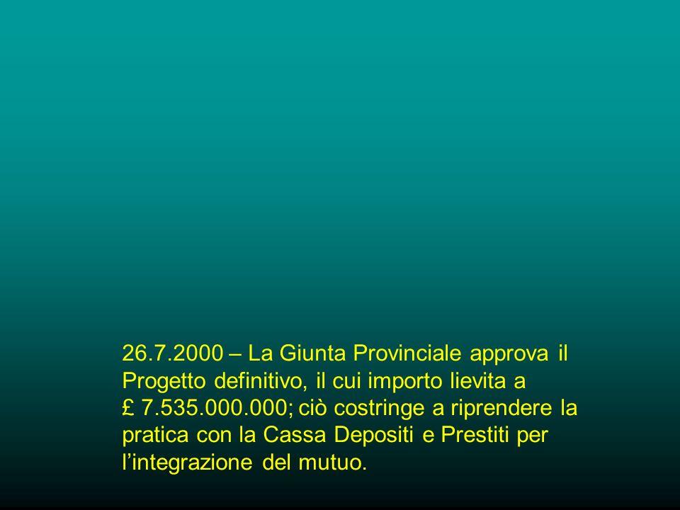 26.7.2000 – La Giunta Provinciale approva il Progetto definitivo, il cui importo lievita a £ 7.535.000.000; ciò costringe a riprendere la pratica con la Cassa Depositi e Prestiti per lintegrazione del mutuo.
