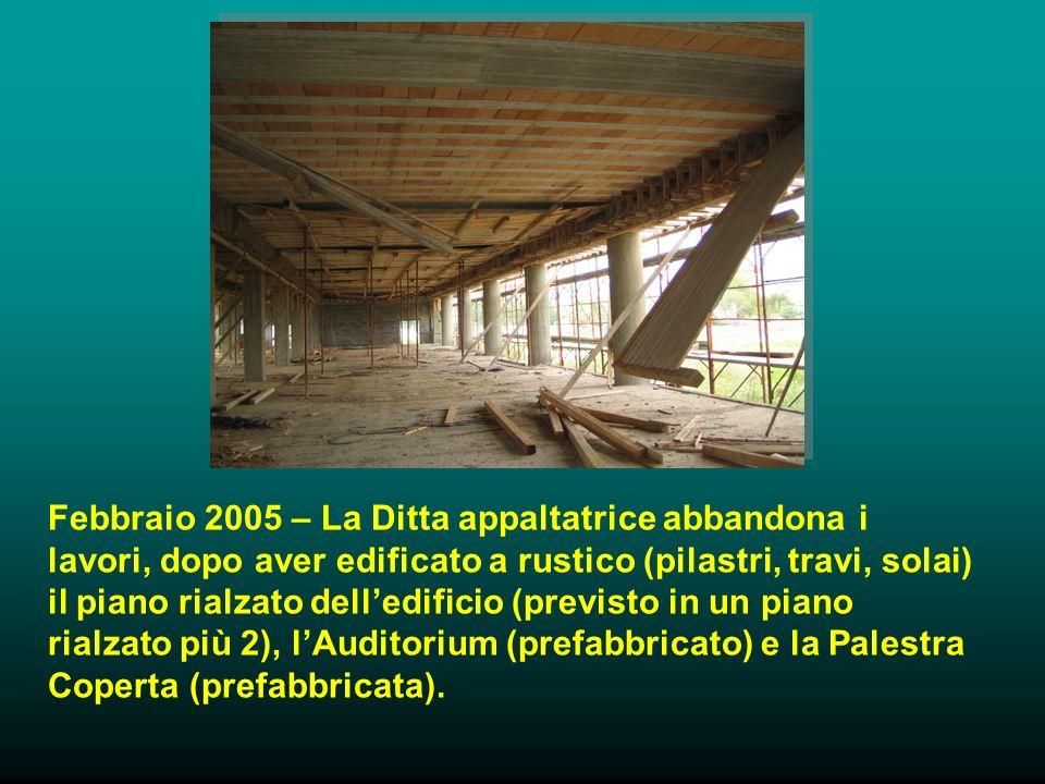 Febbraio 2005 – La Ditta appaltatrice abbandona i lavori, dopo aver edificato a rustico (pilastri, travi, solai) il piano rialzato delledificio (previsto in un piano rialzato più 2), lAuditorium (prefabbricato) e la Palestra Coperta (prefabbricata).