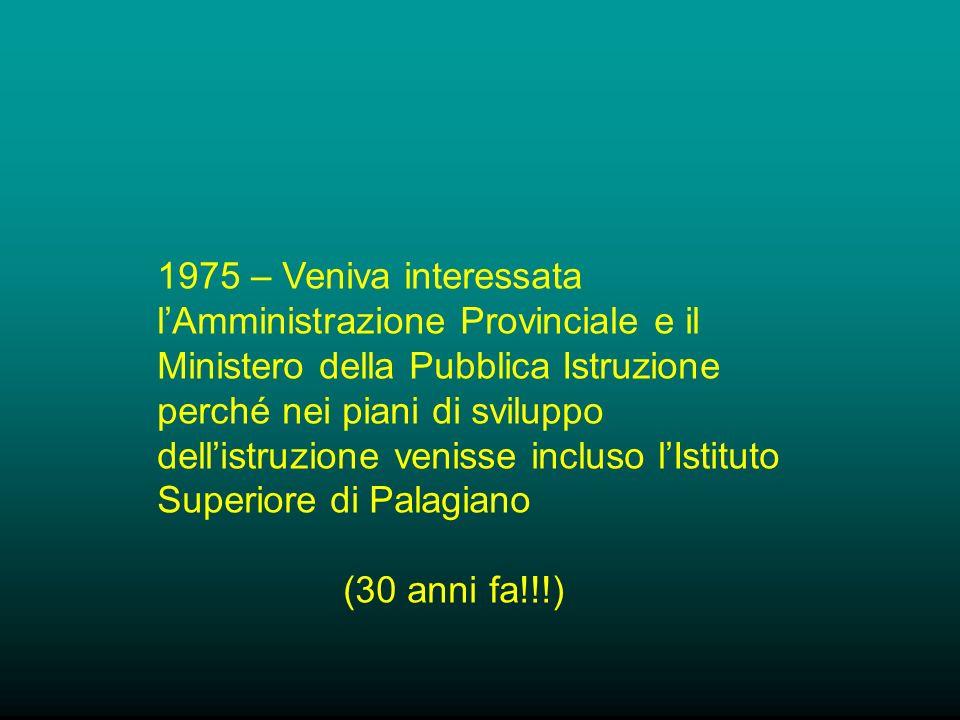 1975 – Veniva interessata lAmministrazione Provinciale e il Ministero della Pubblica Istruzione perché nei piani di sviluppo dellistruzione venisse incluso lIstituto Superiore di Palagiano (30 anni fa!!!)