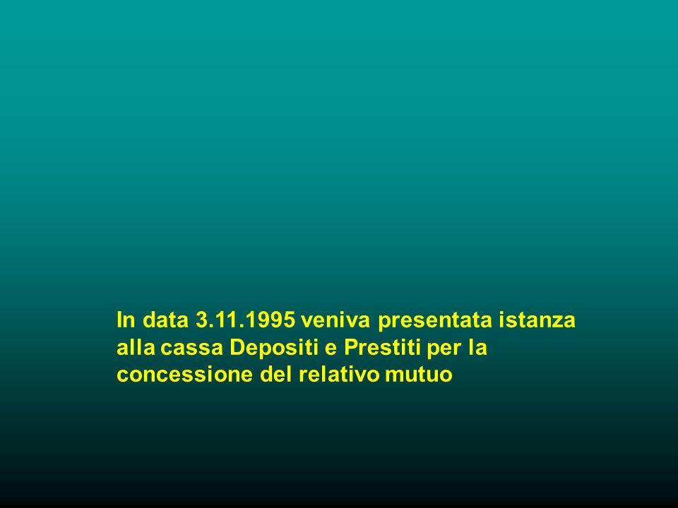 In data 3.11.1995 veniva presentata istanza alla cassa Depositi e Prestiti per la concessione del relativo mutuo