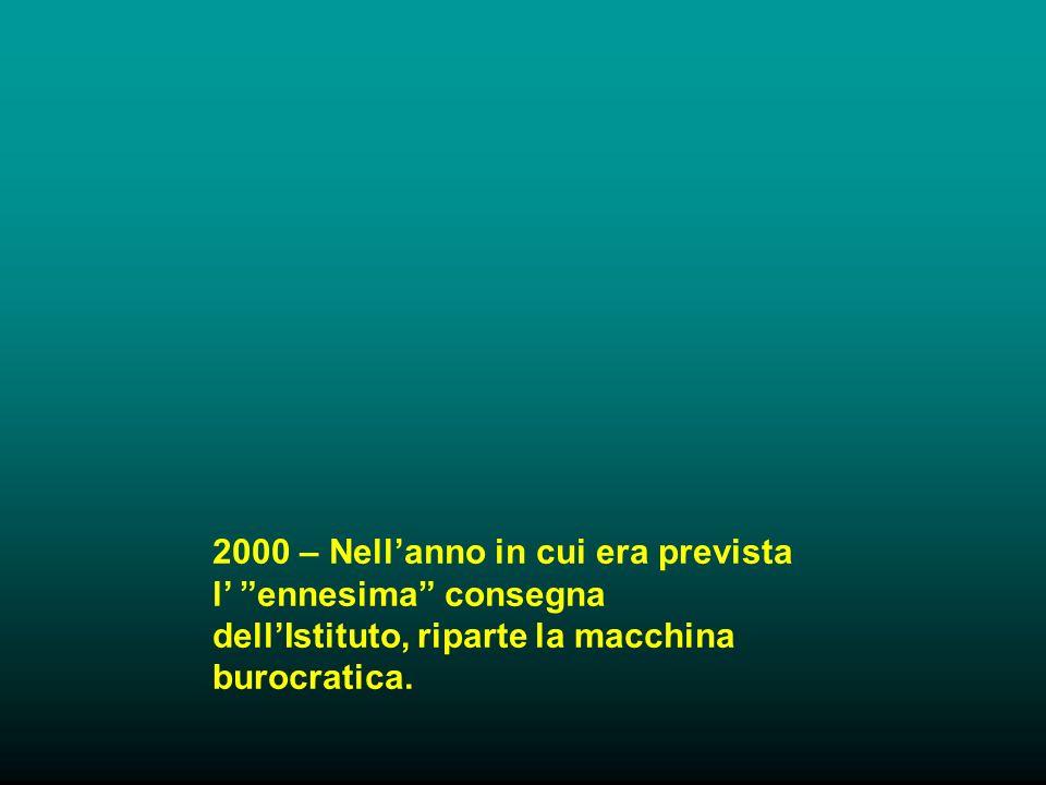 2000 – Nellanno in cui era prevista l ennesima consegna dellIstituto, riparte la macchina burocratica.