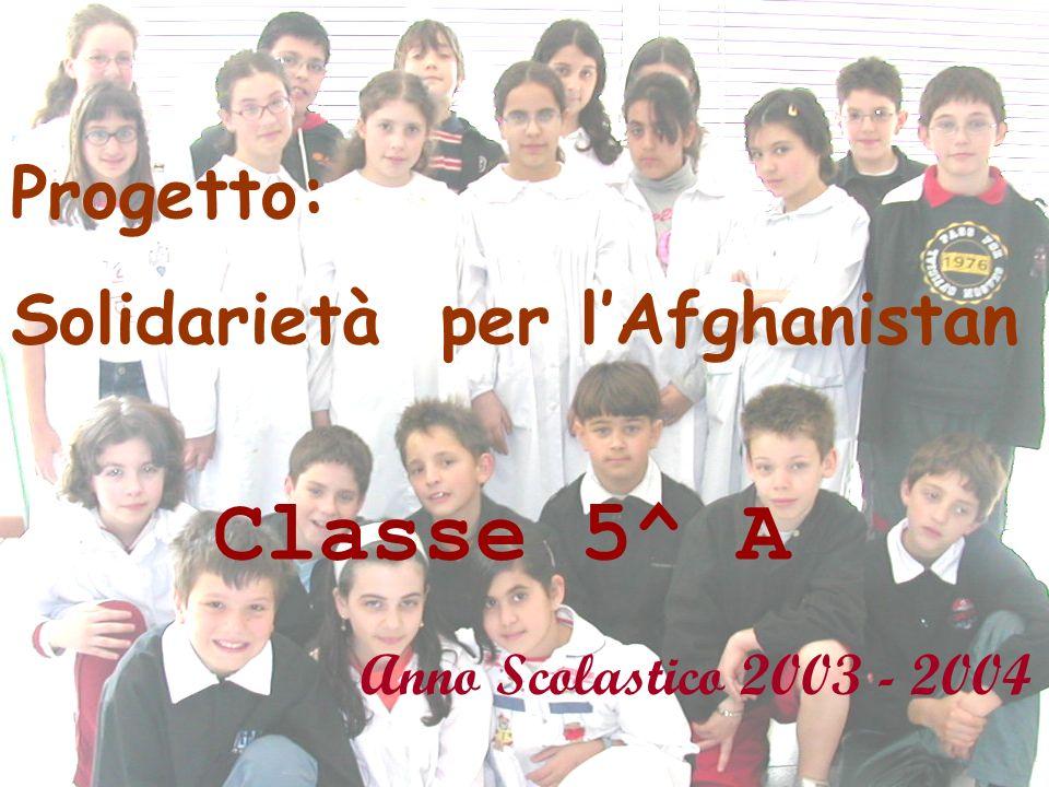 Progetto: Solidarietà per lAfghanistan Classe 5^ A Anno Scolastico 2003 - 2004