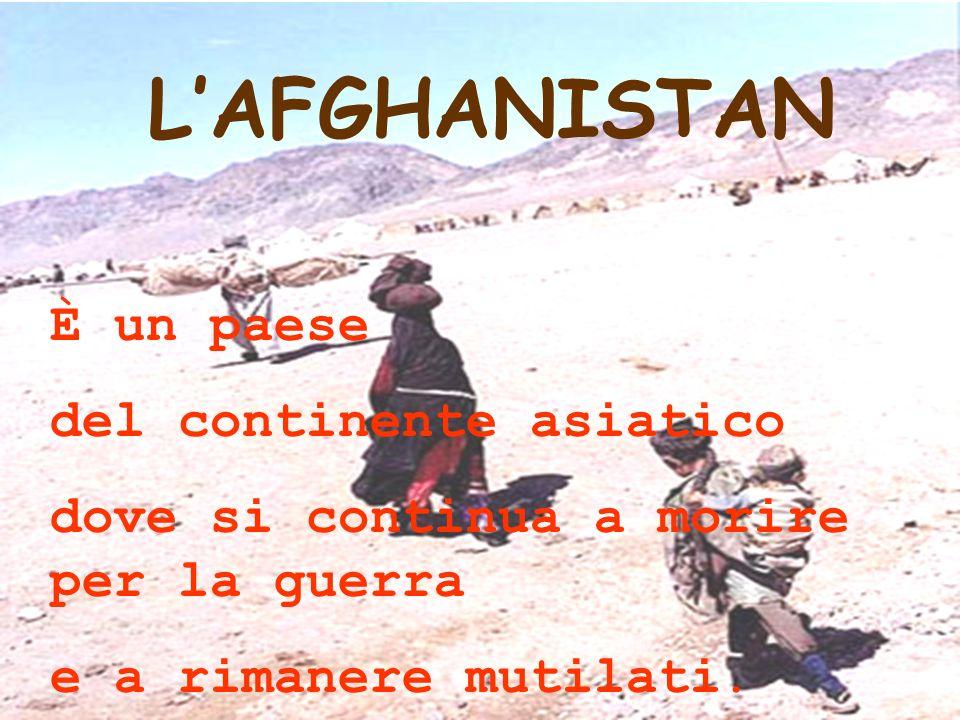 LAFGHANISTAN È un paese del continente asiatico dove si continua a morire per la guerra e a rimanere mutilati.