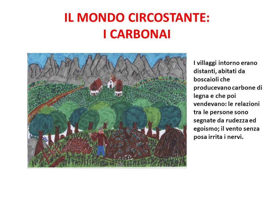 IL MONDO CIRCOSTANTE: I CARBONAI I villaggi intorno erano distanti, abitati da boscaioli che producevano carbone di legna e che poi vendevano: le rela