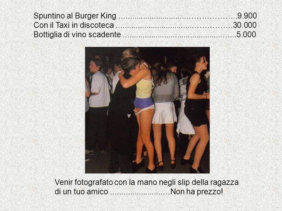 Spuntino al Burger King...............................………………..9.900 Con il Taxi in discoteca...................................…………….30.000 Bottiglia di vino scadente..............................................…...5.000 Venir fotografato con la mano negli slip della ragazza di un tuo amico........................…Non ha prezzo!