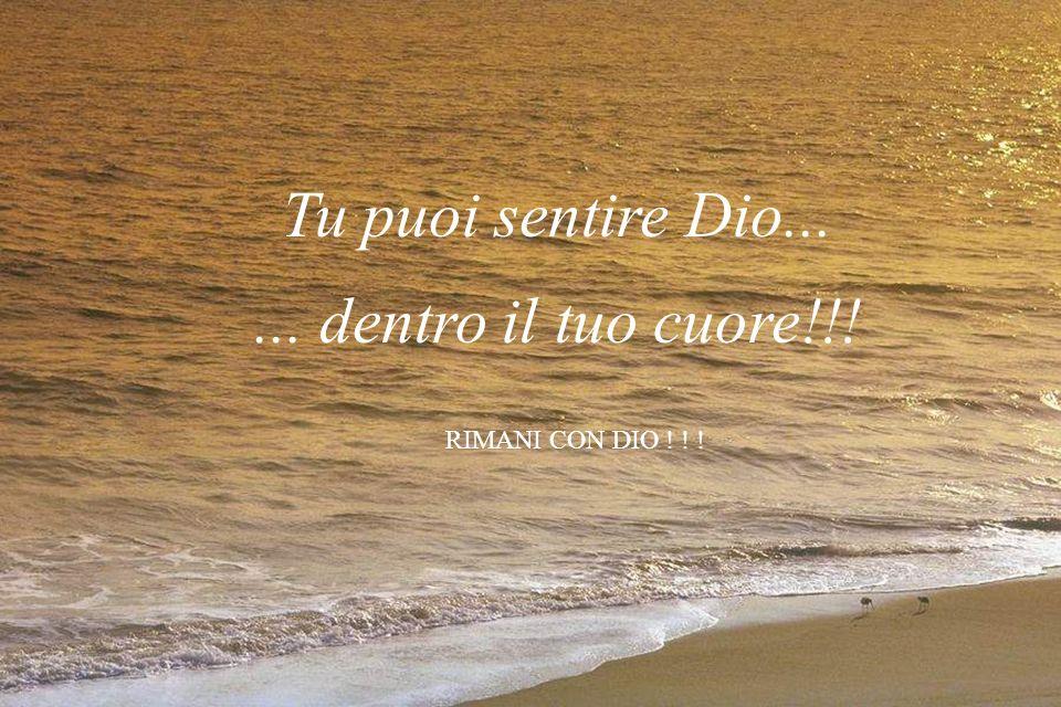 Tu puoi sentire Dio...... dentro il tuo cuore!!! RIMANI CON DIO ! ! !