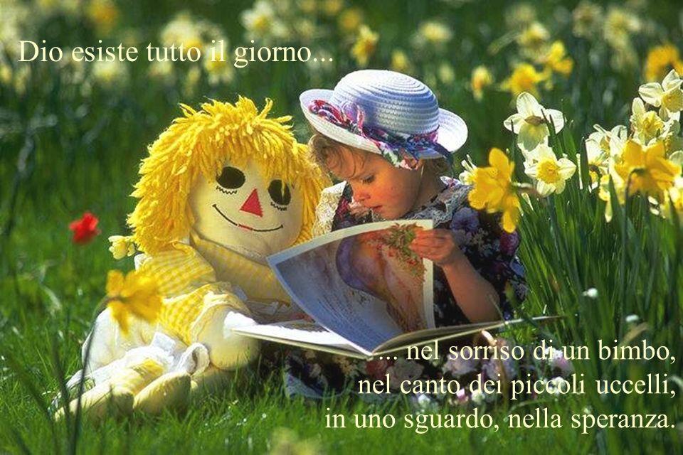 Dio esiste tutto il giorno...... nel sorriso di un bimbo, nel canto dei piccoli uccelli, in uno sguardo, nella speranza.