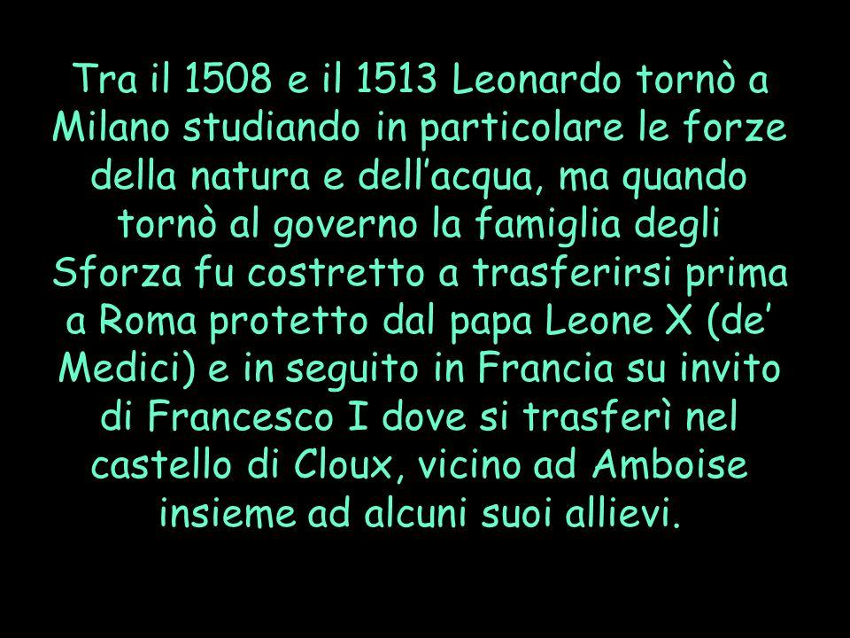 Tra il 1508 e il 1513 Leonardo tornò a Milano studiando in particolare le forze della natura e dellacqua, ma quando tornò al governo la famiglia degli