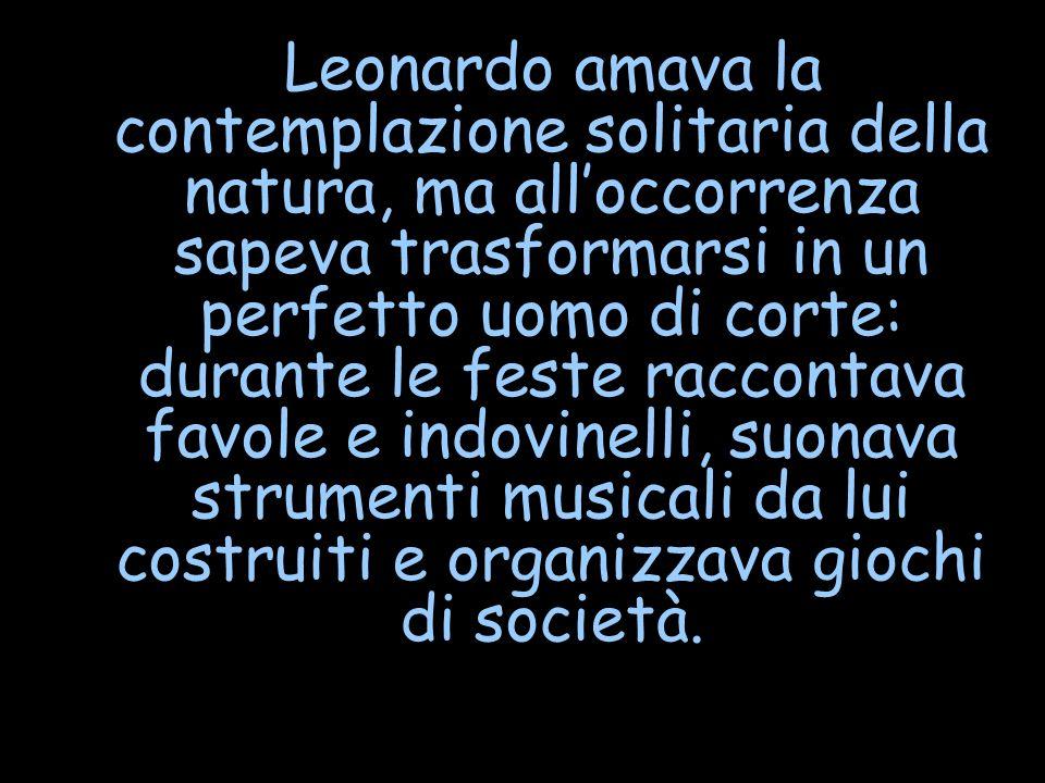 Leonardo amava la contemplazione solitaria della natura, ma alloccorrenza sapeva trasformarsi in un perfetto uomo di corte: durante le feste raccontav