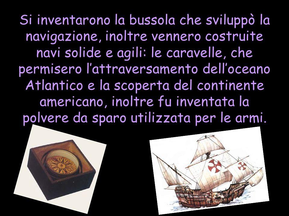 Si inventarono la bussola che sviluppò la navigazione, inoltre vennero costruite navi solide e agili: le caravelle, che permisero lattraversamento del