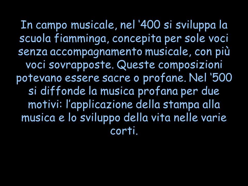In campo musicale, nel 400 si sviluppa la scuola fiamminga, concepita per sole voci senza accompagnamento musicale, con più voci sovrapposte. Queste c