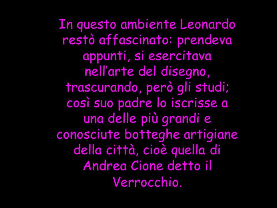 In questo ambiente Leonardo restò affascinato: prendeva appunti, si esercitava nellarte del disegno, trascurando, però gli studi; così suo padre lo is