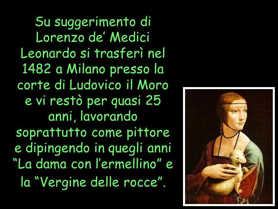 Su suggerimento di Lorenzo de Medici Leonardo si trasferì nel 1482 a Milano presso la corte di Ludovico il Moro e vi restò per quasi 25 anni, lavorand