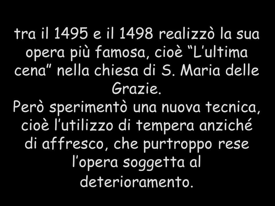 tra il 1495 e il 1498 realizzò la sua opera più famosa, cioè Lultima cena nella chiesa di S. Maria delle Grazie. Però sperimentò una nuova tecnica, ci