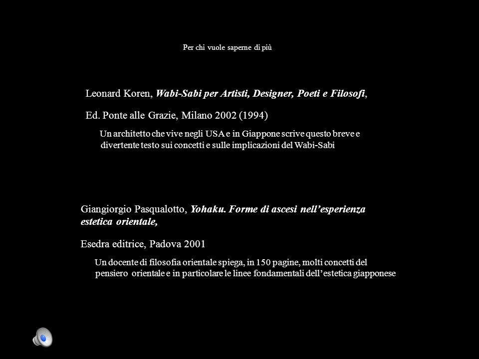 Per chi vuole saperne di più Leonard Koren, Wabi-Sabi per Artisti, Designer, Poeti e Filosofi, Ed. Ponte alle Grazie, Milano 2002 (1994) Un architetto