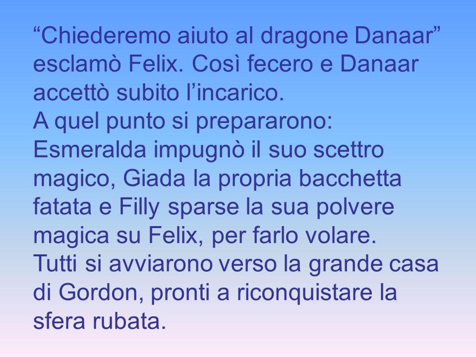 Chiederemo aiuto al dragone Danaar esclamò Felix. Così fecero e Danaar accettò subito lincarico. A quel punto si prepararono: Esmeralda impugnò il suo