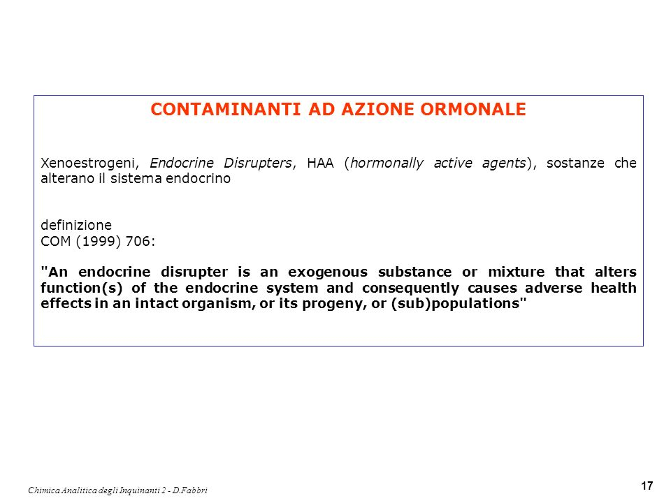 Chimica Analitica degli Inquinanti 2 - D.Fabbri 17 CONTAMINANTI AD AZIONE ORMONALE Xenoestrogeni, Endocrine Disrupters, HAA (hormonally active agents), sostanze che alterano il sistema endocrino definizione COM (1999) 706: An endocrine disrupter is an exogenous substance or mixture that alters function(s) of the endocrine system and consequently causes adverse health effects in an intact organism, or its progeny, or (sub)populations