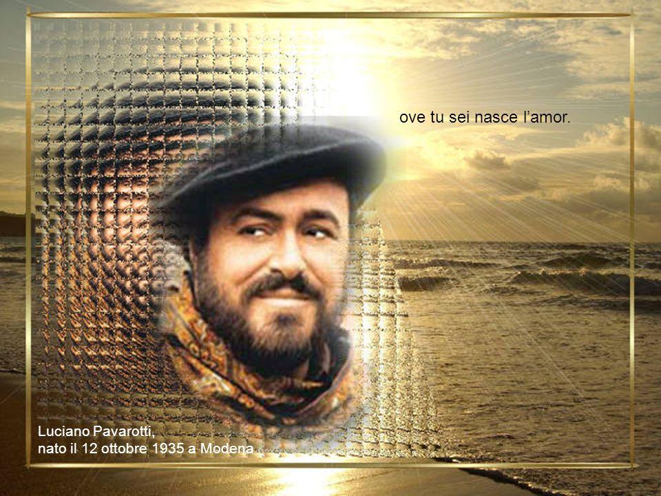 ove tu sei nasce lamor. Luciano Pavarotti, nato il 12 ottobre 1935 a Modena