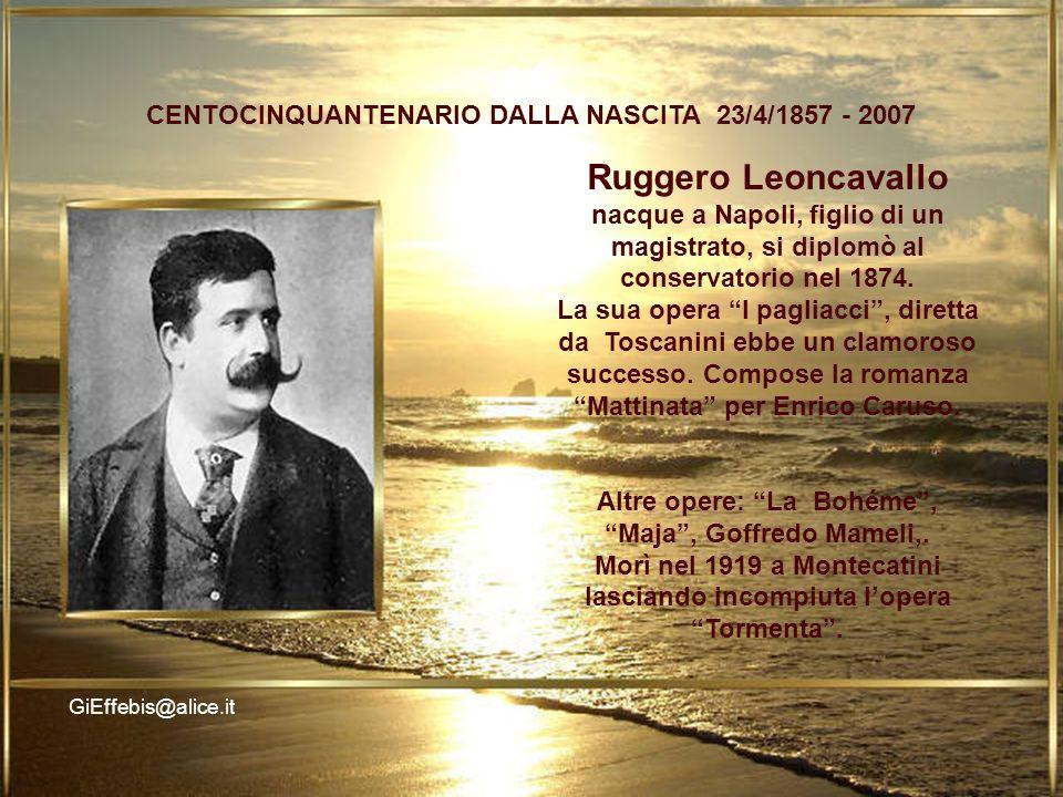 LO CENTOCINQUANTENARIO DALLA NASCITA 23/4/1857 - 2007 GiEffebis@alice.it Ruggero Leoncavallo nacque a Napoli, figlio di un magistrato, si diplomò al conservatorio nel 1874.