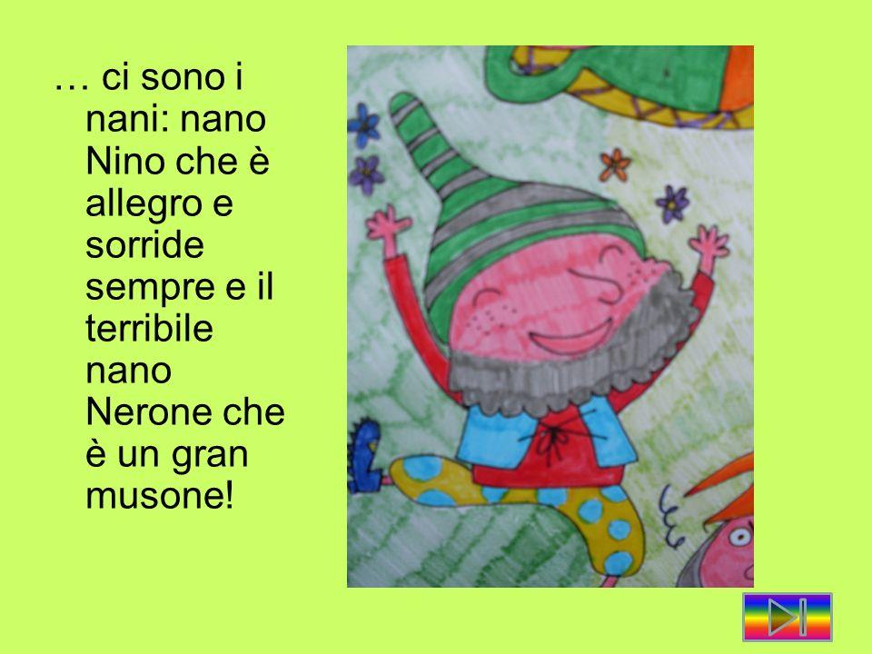 … ci sono i nani: nano Nino che è allegro e sorride sempre e il terribile nano Nerone che è un gran musone!