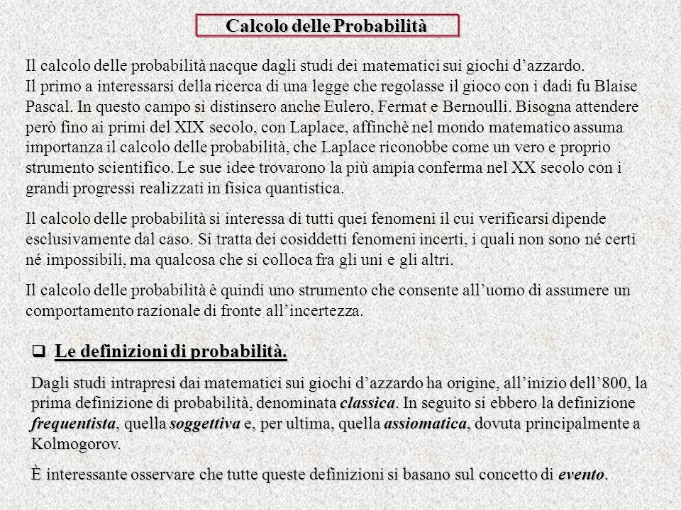 Calcolo delle Probabilità Il calcolo delle probabilità nacque dagli studi dei matematici sui giochi dazzardo. Il primo a interessarsi della ricerca di