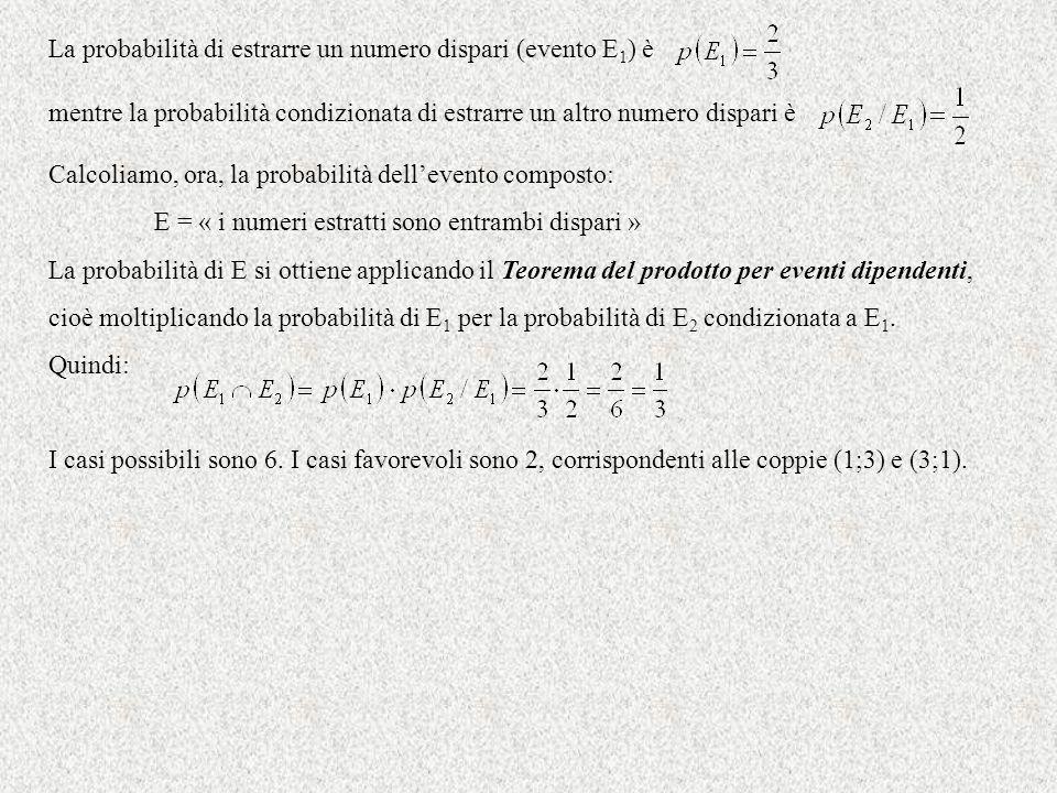 La probabilità di estrarre un numero dispari (evento E 1 ) è mentre la probabilità condizionata di estrarre un altro numero dispari è Calcoliamo, ora,