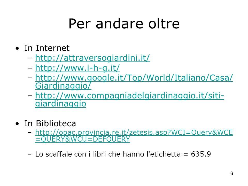 6 Per andare oltre In Internet –http://attraversogiardini.it/http://attraversogiardini.it/ –http://www.i-h-g.it/http://www.i-h-g.it/ –http://www.googl