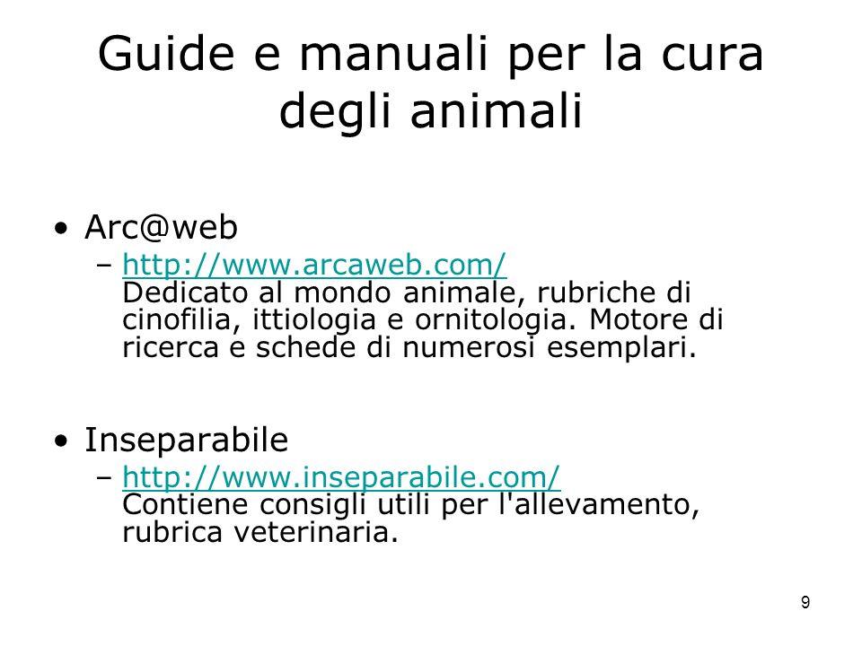 9 Guide e manuali per la cura degli animali Arc@web –http://www.arcaweb.com/ Dedicato al mondo animale, rubriche di cinofilia, ittiologia e ornitologi