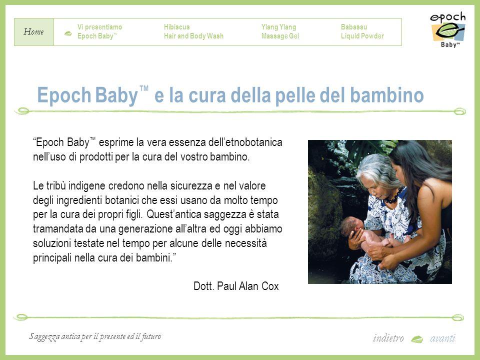 Vi presentiamo Epoch Baby Hibiscus Hair and Body Wash Ylang Massage Gel Babassu Liquid Powder Home indietroavanti Saggezza antica per il presente ed il futuro Epoch Baby Questi prodotti delicati offrono soluzioni testate nel tempo per la cura della pelle del vostro bambino.