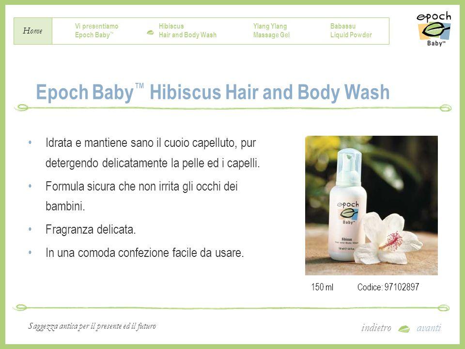Vi presentiamo Epoch Baby Hibiscus Hair and Body Wash Ylang Massage Gel Babassu Liquid Powder Home indietroavanti Saggezza antica per il presente ed il futuro Istruzioni per luso Applicare la quantità desiderata sulla pelle asciutta del bambino.