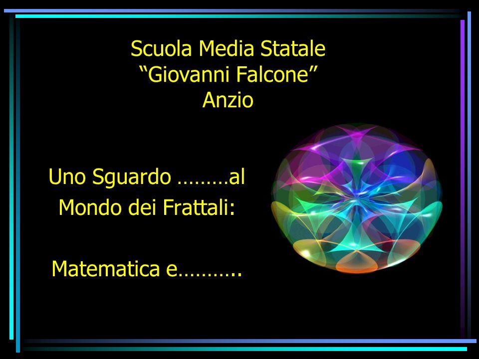 Scuola Media Statale Giovanni Falcone Anzio Uno Sguardo ………al Mondo dei Frattali: Matematica e………..
