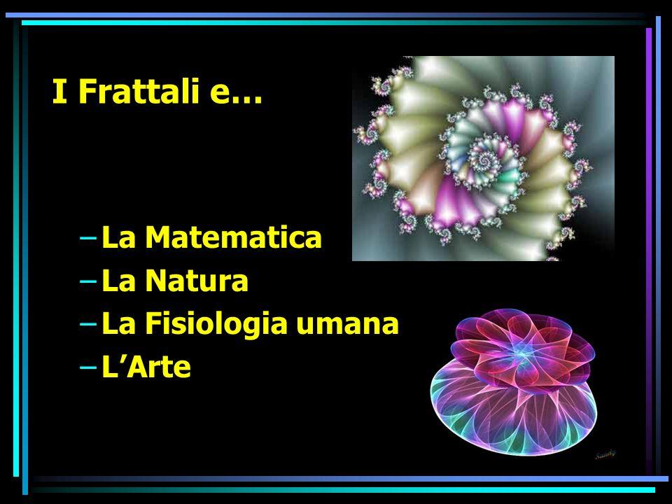 I Frattali e… –La Matematica –La Natura –La Fisiologia umana –LArte