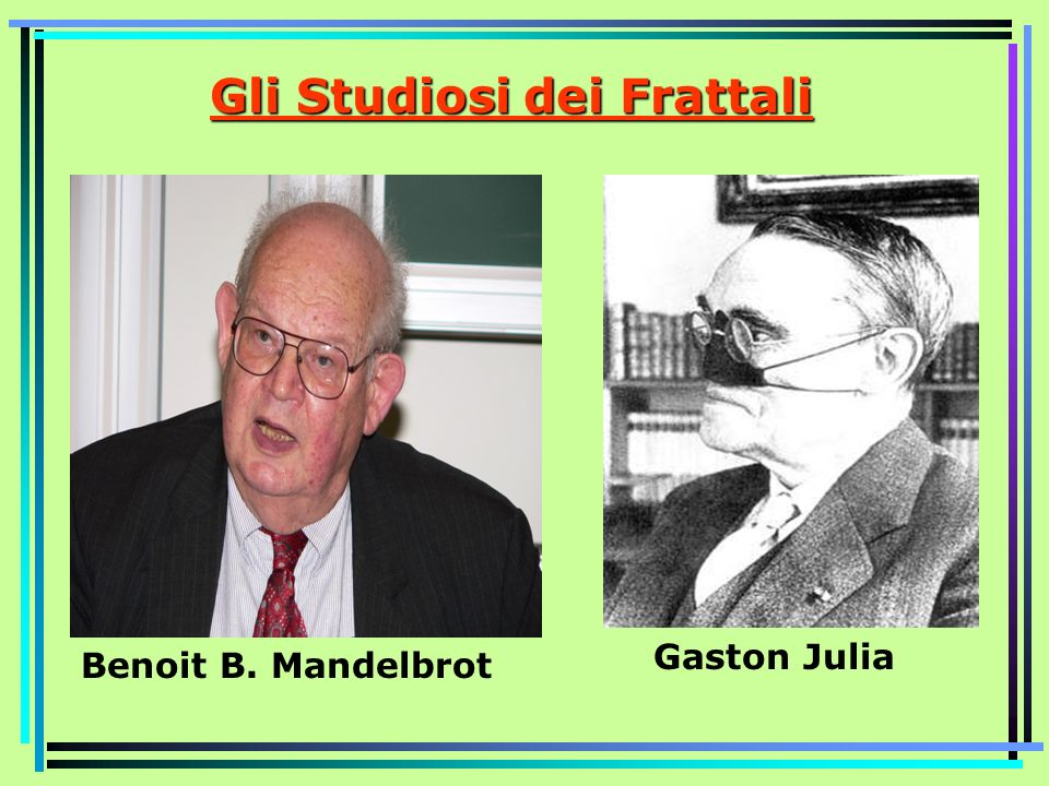 Gli Studiosi dei Frattali Gaston Julia Benoit B. Mandelbrot