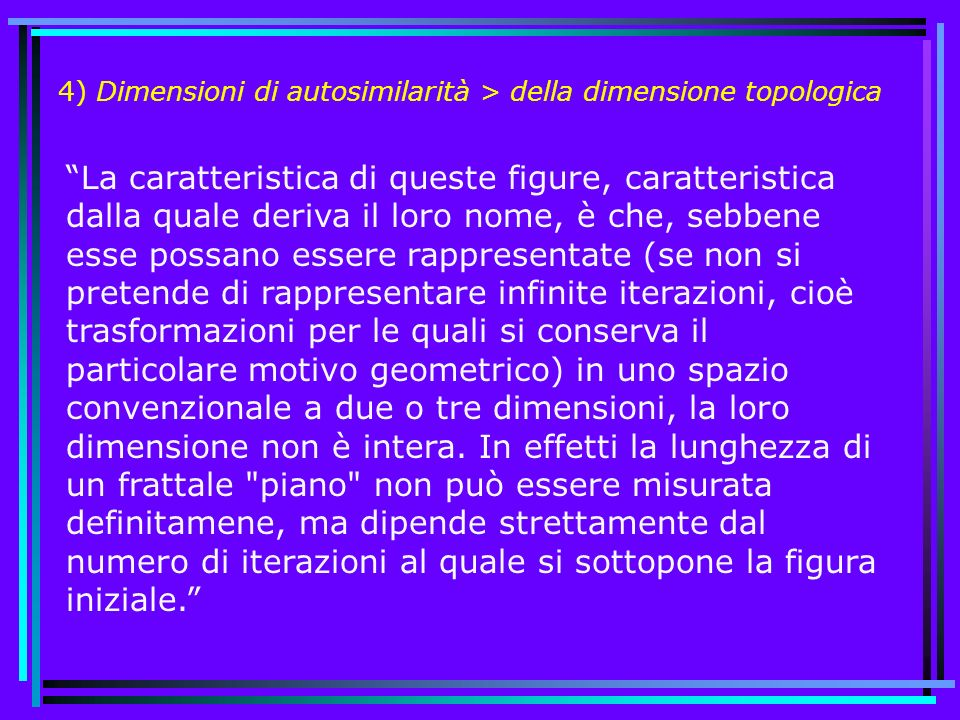 4) Dimensioni di autosimilarità > della dimensione topologica La caratteristica di queste figure, caratteristica dalla quale deriva il loro nome, è ch