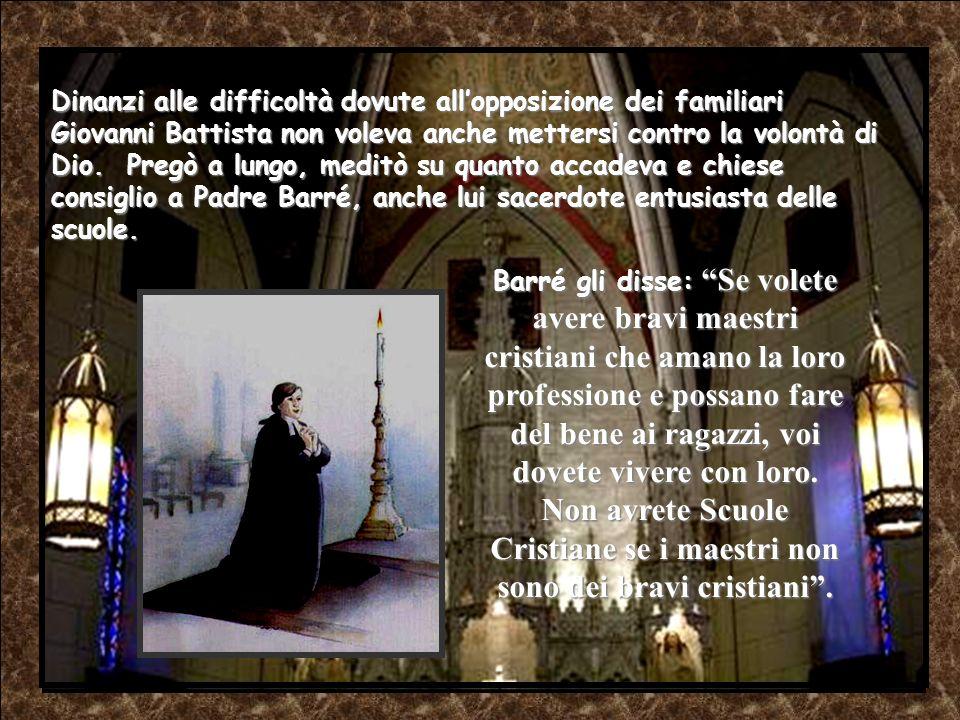 Ogni giorno, il Signore, chiedeva a Giovanni Battista qualcosa in più a favore dei maestri. Il 24 giugno 1681, nonostante lavversione dei parenti, all