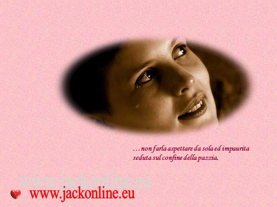 …non far piangere una donna, ogni lacrima è un po' di lei stessa che se ne va.