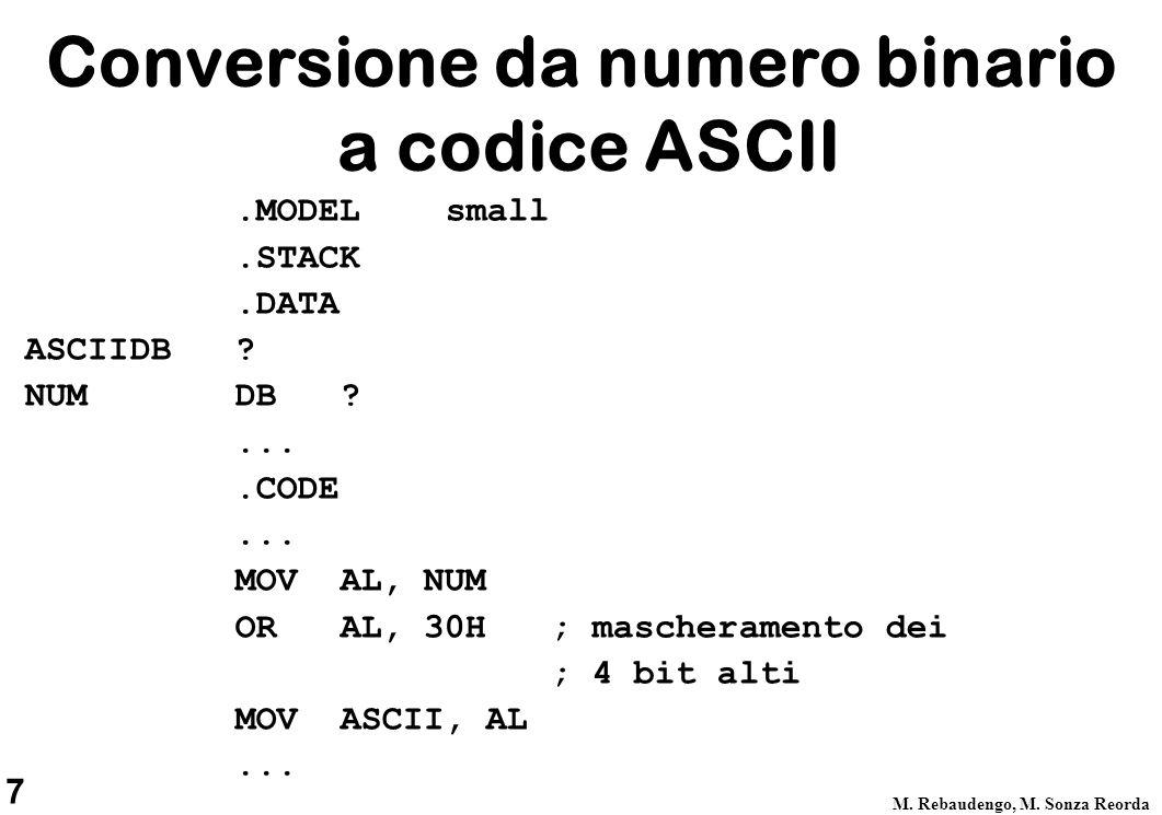 7 M. Rebaudengo, M. Sonza Reorda Conversione da numero binario a codice ASCII.MODEL small.STACK.DATA ASCIIDB ? NUM DB ?....CODE... MOV AL, NUM OR AL,