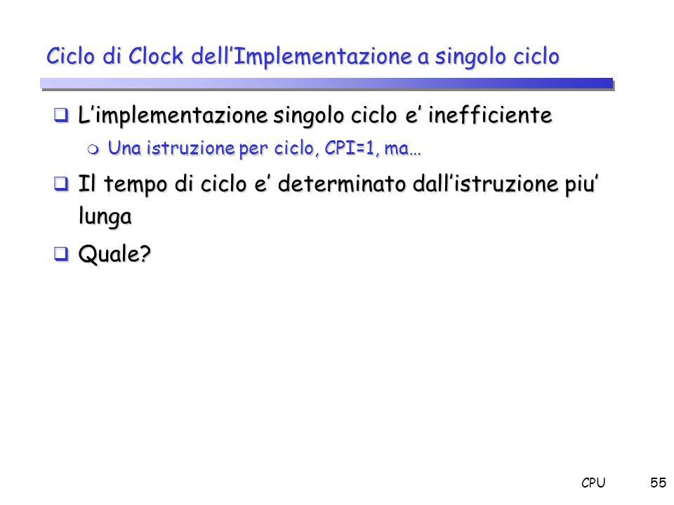 CPU55 Limplementazione singolo ciclo e inefficiente Limplementazione singolo ciclo e inefficiente m Una istruzione per ciclo, CPI=1, ma… Il tempo di c