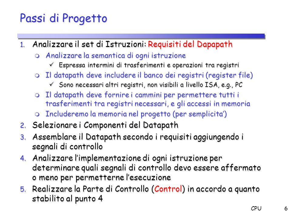 CPU6 Passi di Progetto 1. Analizzare il set di Istruzioni: Requisiti del Dapapath m Analizzare la semantica di ogni istruzione Espressa intermini di t