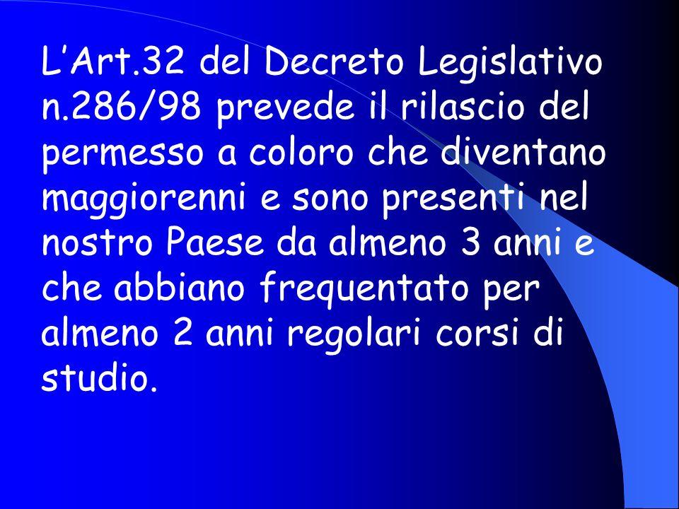 LArt.32 del Decreto Legislativo n.286/98 prevede il rilascio del permesso a coloro che diventano maggiorenni e sono presenti nel nostro Paese da almeno 3 anni e che abbiano frequentato per almeno 2 anni regolari corsi di studio.