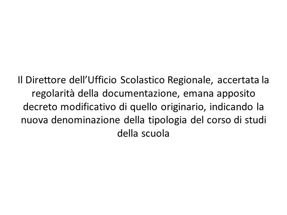 Il Direttore dellUfficio Scolastico Regionale, accertata la regolarità della documentazione, emana apposito decreto modificativo di quello originario, indicando la nuova denominazione della tipologia del corso di studi della scuola
